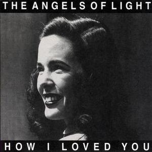 Angels of Light How I Loved You